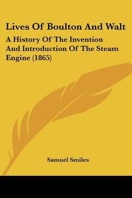 Lives Of Boulton And Walt: A History Of The Invention And Introduction Of The Steam Engine (... written by Samuel Smiles