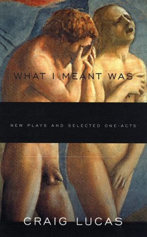 What I Meant Was: New Plays and Selected One-Acts book written by Craig Lucas