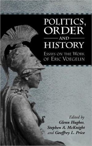 Politics, Order and History: Essays on the Work of Eric Voegelin book written by Glenn Hughes
