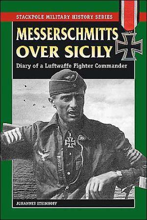 Messerschmitts over Sicily: Diary of a Luftwaffe Fighter Commander book written by Johannes Steinhoff