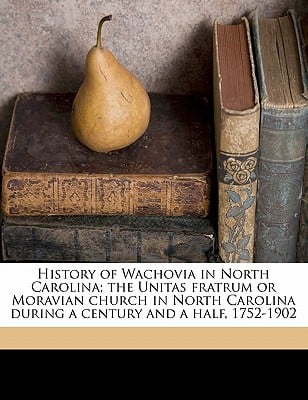 History of Wachovia in North Carolina; The Unitas Fratrum or Moravian Church in North Carolina During a Century and a Half, 1752-1902 book written by Clewell, John Henry