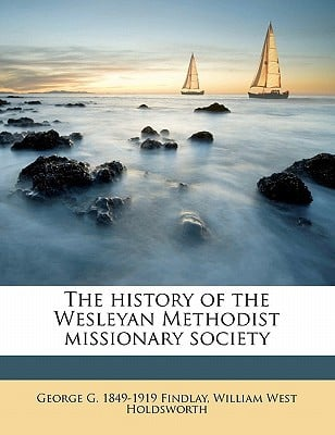The History of the Wesleyan Methodist Missionary Society book written by Findlay, George G. 1849 , Holdsworth, William West