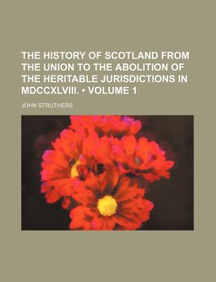 The History of Scotland, From the Union to the Abolition of the Heritable Jurisdictions in M... book written by John Struthers