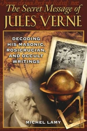 The Secret Message of Jules Verne: Decoding His Masonic, Rosicrucian, and Occult Writings book written by Michel Lamy