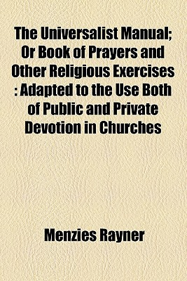 The Universalist Manual; Or Book of Prayers and Other Religious Exercises: Adapted to the Use Both of Public and Private Devotion in Churches written by Rayner, Menzies