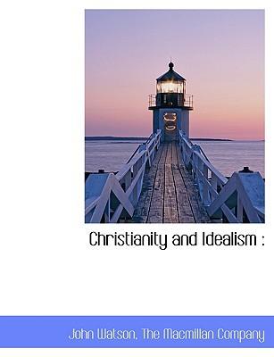 Christianity and Idealism book written by Watson, John , The MacMillan Company, MacMillan Company , The MacMillan Company