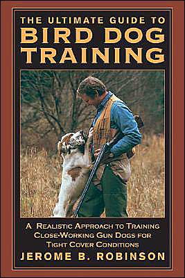The Ultimate Guide to Bird Dog Training: A Realistic Approach to Training Close-Working Gun Dogs for Tight Cover Conditions book written by Jerome B. Robinson