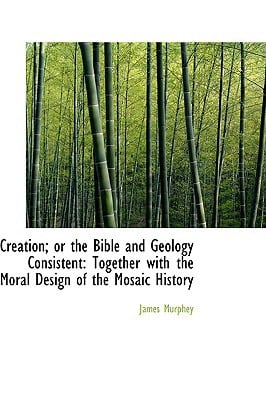 Creation; or the Bible and Geology Consistent: Together with the Moral Design of the Mosaic ... written by James Murphey