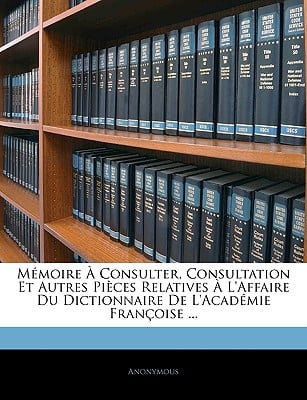 Mmoire Consulter, Consultation Et Autres Pices Relatives L'Affaire Du Dictionnaire de L'Acadmie Franoise ... book written by Anonymous