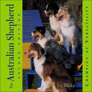The Australian Shepherd: Champion of Versatility book written by Liz Palika