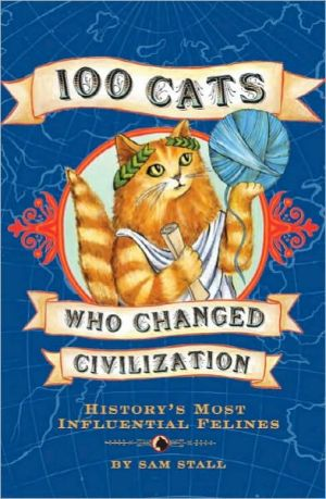 100 Cats Who Changed Civilization: History's Most Influential Felines book written by Sam Stall