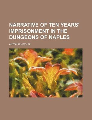 Narrative of Ten Years' Imprisonment in the Dungeons of Naples book written by Nicol, Antonio , Nicolo, Antonio