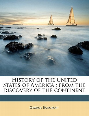 History of the United States of America: From the Discovery of the Continent book written by Bancroft, George