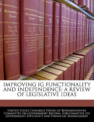 Improving Ig Functionality and Independence: A Review of Legislative Ideas written by United States Congress House of Represen