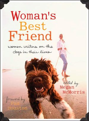 Woman's Best Friend: Women Writers on the Dogs in Their Lives book written by Megan McMorris