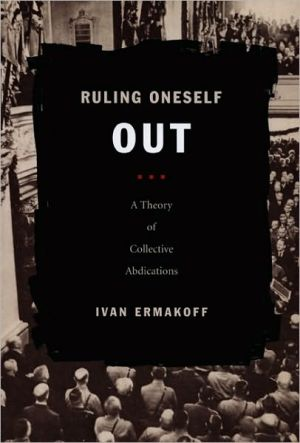 Ruling Oneself Out: A Theory of Collective Abdications book written by Ivan Ermakoff