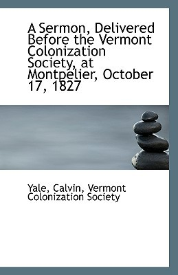 A Sermon, Delivered Before the Vermont Colonization Society, at Montpelier, October 17, 1827 written by Calvin, Yale