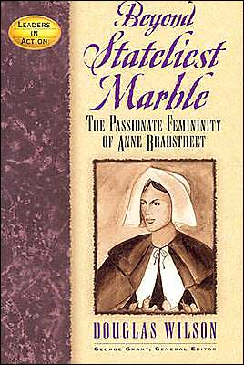 Beyond Stateliest Marble: The Passionate Femininity of Anne Bradstreet book written by Douglas Wilson