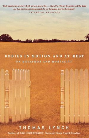 Bodies in Motion and at Rest: On Metaphor and Mortality book written by Thomas Lynch
