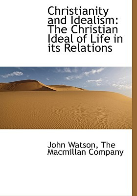 Christianity and Idealism: The Christian Ideal of Life in Its Relations book written by Watson, John , The MacMillan Company, MacMillan Company , The MacMillan Company