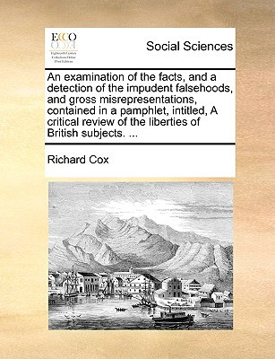 An  Examination of the Facts, and a Detection of the Impudent Falsehoods, and Gross Misrepresentations, Contained in a Pamphlet, Intitled, a Critical written by Cox, Richard