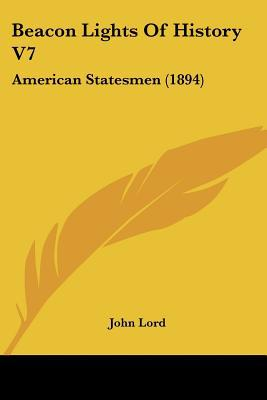 Beacon Lights Of History V7: American Statesmen (1894) written by John Lord
