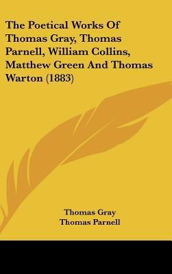 The Poetical Works of Thomas Gray, Thomas Parnell, William Collins, Matthew Green and Thomas Warton (1883) book written by Gray, Thomas , Parnell, Thomas , Collins, William