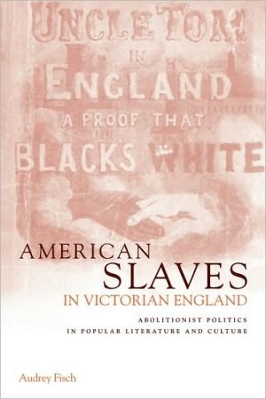 American Slaves in Victorian England: Abolitionist Politics in Popular Literature and Culture book written by Audrey A. Fisch