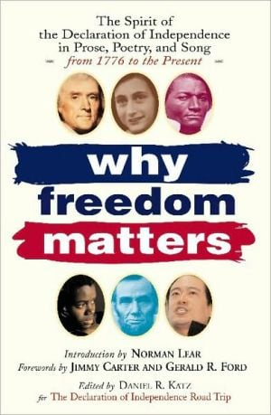 Why Freedom Matters: The Spirit of the Declaration of Independence in Prose, Poetry, and Song from 1776 to the Present book written by Daniel Katz