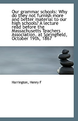 Our Grammar Schools: Why Do They Not Furnish More and Better Material to Our High Schools? a Lecture book written by F, Harrington Henry