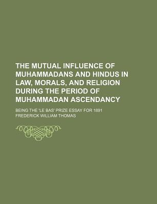 The Mutual Influence of Muhammadans and Hindus in Law, Morals, and Religion During the Perio... written by Frederick William Thomas