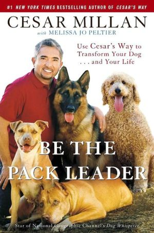 Be the Pack Leader: Use Cesar's Way to Transform Your Dog . . . and Your Life written by Melissa Jo Peltier
