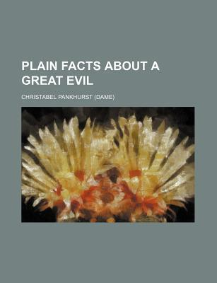 Plain Facts about a Great Evil book written by Pankhurst, Christabel