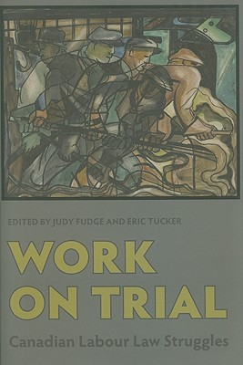 Work on Trial: Canadian Labour Law Struggles written by Fudge, Judy , Tucker, Eric