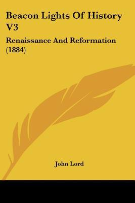 Beacon Lights Of History V3: Renaissance And Reformation (1884) written by John Lord