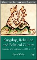 Kingship, Rebellion and Political Culture: England and Germany, c.1215 - c.1250 book written by Bjorn Weiler