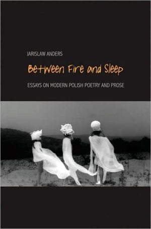 Between Fire and Sleep: Essays on Modern Polish Poetry and Prose written by Jaroslaw Anders
