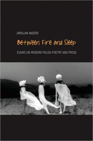 Between Fire and Sleep: Essays on Modern Polish Poetry and Prose book written by Jaroslaw Anders