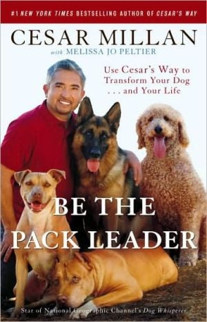Be the Pack Leader: Use Cesar's Way to Transform Your Dog . . . and Your Life book written by Cesar Millan