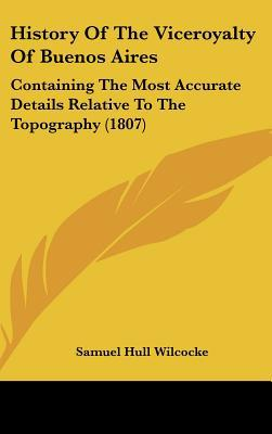 History Of The Viceroyalty Of Buenos Aires: Containing The Most Accurate Details Relative To... written by Samuel Hull Wilcocke