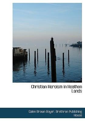 Christian Heroism in Heathen Lands book written by Royer, Galen Brown , Brethren Publishing House, Publishing House , Brethren Publishing House