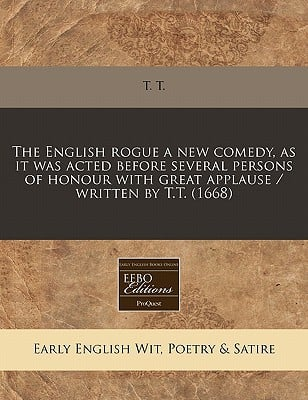 The English Rogue a New Comedy, as It Was Acted Before Several Persons of Honour with Great Applause / Written by T.T. (1668) written by T. T.