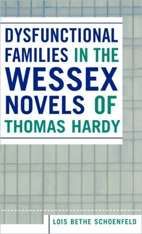 Dysfunctional Families in the Wessex Novels of Thomas Hardy book written by Lois Bethe Schoenfeld