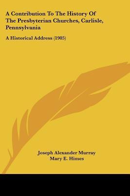 A Contribution To The History Of The Presbyterian Churches, Carlisle, Pennsylvania: A Histor... written by Joseph Alexander Murray