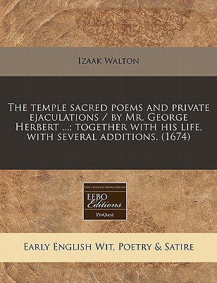 The Temple Sacred Poems and Private Ejaculations / By Mr. George Herbert ...; Together with His Life, with Several Additions. (1674) written by Walton, Izaak