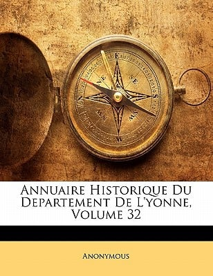 Annuaire Historique Du Departement de L'Yonne, Volume 32 book written by Anonymous