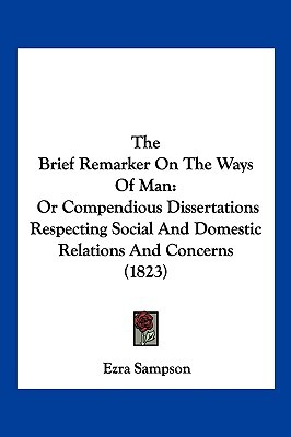 The Brief Remarker on the Ways of Man: Or Compendious Dissertations Respecting Social and Domestic Relations and Concerns (1823) written by Sampson, Ezra