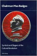 Chairman Mao Badges: Symbols and Slogans of the Cultural Revolution book written by Helen Wang