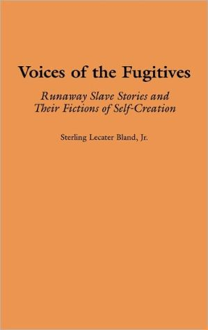 Voices of the Fugitives: Runaway Slave Stories and Their Fictions of Self-Creation, Vol. 199 book written by Sterling Lecater Bland