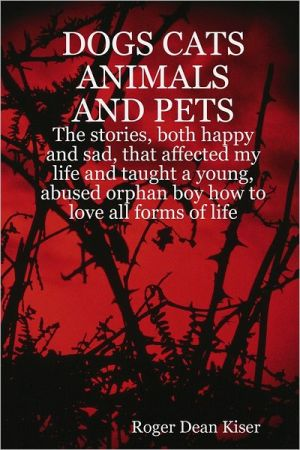 Dogs, Cats Animals and Pets: The Stories, Both Happy and Sad, That Affected My Life and Taught a Young, Abused Orphan Boy How To Love All Forms of Life. written by Roger Dean Kiser